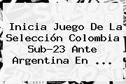 Inicia Juego De La <b>Selección Colombia</b> Sub-23 Ante Argentina En ...