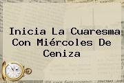 Inicia La Cuaresma Con <b>Miércoles De Ceniza</b>