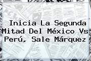 Inicia La Segunda Mitad Del <b>México Vs Perú</b>, Sale Márquez