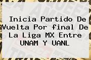 Inicia Partido De Vuelta Por <b>final</b> De La <b>Liga MX</b> Entre UNAM Y UANL