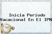 Inicia Periodo Vacacional En El <b>IPN</b>