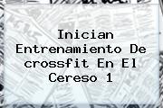Inician Entrenamiento De <b>crossfit</b> En El Cereso 1