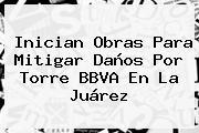 Inician Obras Para Mitigar Daños Por Torre <b>BBVA</b> En La Juárez