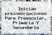 Inician <b>preinscripciones</b> Para Preescolar, Primaria Y Secundaria