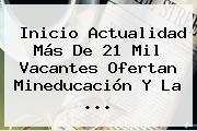 Inicio Actualidad Más De 21 Mil Vacantes Ofertan Mineducación Y La ...