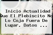 Inicio Actualidad Que El <b>Plebiscito</b> No Lo Coja Fuera De Lugar, Datos ...