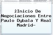 ¿Inicio De Negociaciones Entre Paulo Dybala Y <b>Real Madrid</b>?