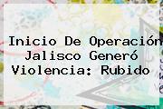 Inicio De Operación <b>Jalisco</b> Generó Violencia: Rubido