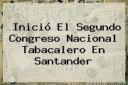 Inició El Segundo Congreso <b>Nacional</b> Tabacalero En Santander