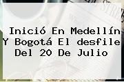 Inició En Medellín Y Bogotá El <b>desfile Del 20 De Julio</b>