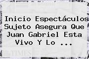 Inicio Espectáculos Sujeto Asegura Que <b>Juan Gabriel Esta Vivo</b> Y Lo ...