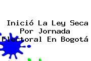 Inició La <b>ley Seca</b> Por Jornada Electoral En Bogotá