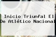 Inicio Triunfal El De <b>Atlético Nacional</b>