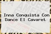 <b>Inna</b> Conquista Con Dance El Cavaret