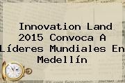 Innovation Land 2015 Convoca A Líderes Mundiales En Medellín