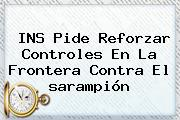 INS Pide Reforzar Controles En La Frontera Contra El <b>sarampión</b>