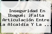 Inseguridad En Ibagué: ¿Falta Articulación Entre La Alcaldía Y La ...