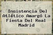 Insistencia Del Atlético Amargó La Fiesta Del <b>Real Madrid</b>