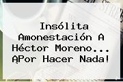 Insólita Amonestación A Héctor Moreno... ¡Por Hacer Nada!