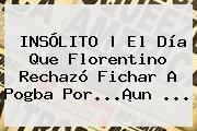 INSÓLITO | El Día Que Florentino Rechazó Fichar A <b>Pogba</b> Por...¡un ...