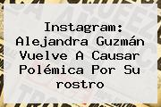 Instagram: <b>Alejandra Guzmán</b> Vuelve A Causar Polémica Por Su <b>rostro</b>