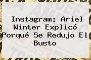 Instagram: <b>Ariel Winter</b> Explicó Porqué Se Redujo El Busto
