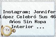 Instagram: <b>Jennifer López</b> Celebró Sus 46 Años Sin Ropa Interior <b>...</b>