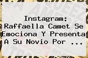 Instagram: Raffaella Camet Se Emociona Y Presenta A Su Novio Por ...