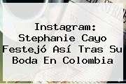 Instagram: <b>Stephanie Cayo</b> Festejó Así Tras Su Boda En Colombia