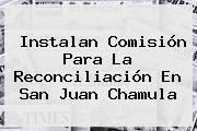 Instalan Comisión Para La Reconciliación En <b>San Juan Chamula</b>