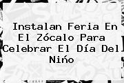 Instalan Feria En El Zócalo Para Celebrar El <b>Día Del Niño</b>