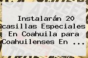 Instalarán 20 <b>casillas</b> Especiales En Coahuila <b>para</b> Coahuilenses En ...
