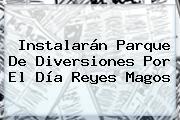 Instalarán Parque De Diversiones Por El Día <b>Reyes Magos</b>