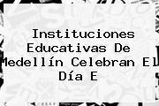 Instituciones Educativas De Medellín Celebran El <b>Día E</b>