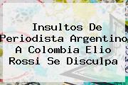 Insultos De Periodista Argentino A Colombia <b>Elio Rossi</b> Se Disculpa