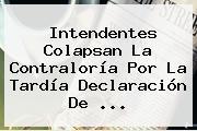 Intendentes Colapsan La <b>Contraloría</b> Por La Tardía Declaración De <b>...</b>