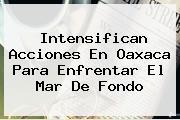 Intensifican Acciones En Oaxaca Para Enfrentar El <b>Mar De Fondo</b>