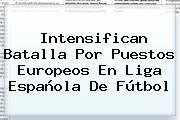 Intensifican Batalla Por Puestos Europeos En <b>Liga Española</b> De Fútbol