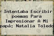 Intentaba Escribir <b>poemas Para</b> Impresionar A Mi <b>papá</b>: Natalia Toledo