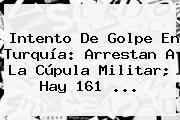 Intento De Golpe En <b>Turquía</b>: Arrestan A La Cúpula Militar; Hay 161 ...