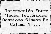 Interacción Entre Placas Tectónicas Ocasiona Sismos En Colima Y ...