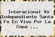 Interacional Vs Independiente Santa Fe En Vivo Por La <b>Copa</b> <b>...</b>