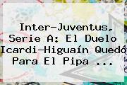 Inter-<b>Juventus</b>, Serie A: El Duelo Icardi-Higuaín Quedó Para El Pipa ...