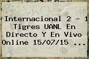 Internacional 2 - 1 <b>Tigres UANL</b> En Directo Y En Vivo Online 15/07/15 <b>...</b>