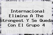 Internacional Elimina A The Strongest Y Se Queda Con El Grupo 4