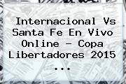 Internacional Vs Santa Fe En Vivo Online ? <b>Copa Libertadores 2015</b> <b>...</b>