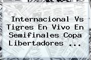 <b>Internacional Vs Tigres</b> En Vivo En Semifinales Copa Libertadores <b>...</b>