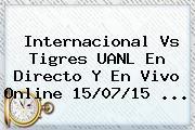 Internacional Vs <b>Tigres UANL</b> En Directo Y En Vivo Online 15/07/15 <b>...</b>