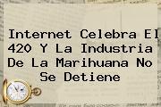 Internet Celebra El <b>420</b> Y La Industria De La Marihuana No Se Detiene