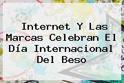 Internet Y Las Marcas Celebran El <b>Día Internacional Del Beso</b>